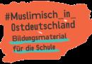 """Bildungsmaterialien """"Muslimisch in Ostdeutschland"""""""